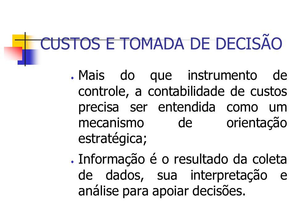 CUSTOS E TOMADA DE DECISÃO Mais do que instrumento de controle, a contabilidade de custos precisa ser entendida como um mecanismo de orientação estrat