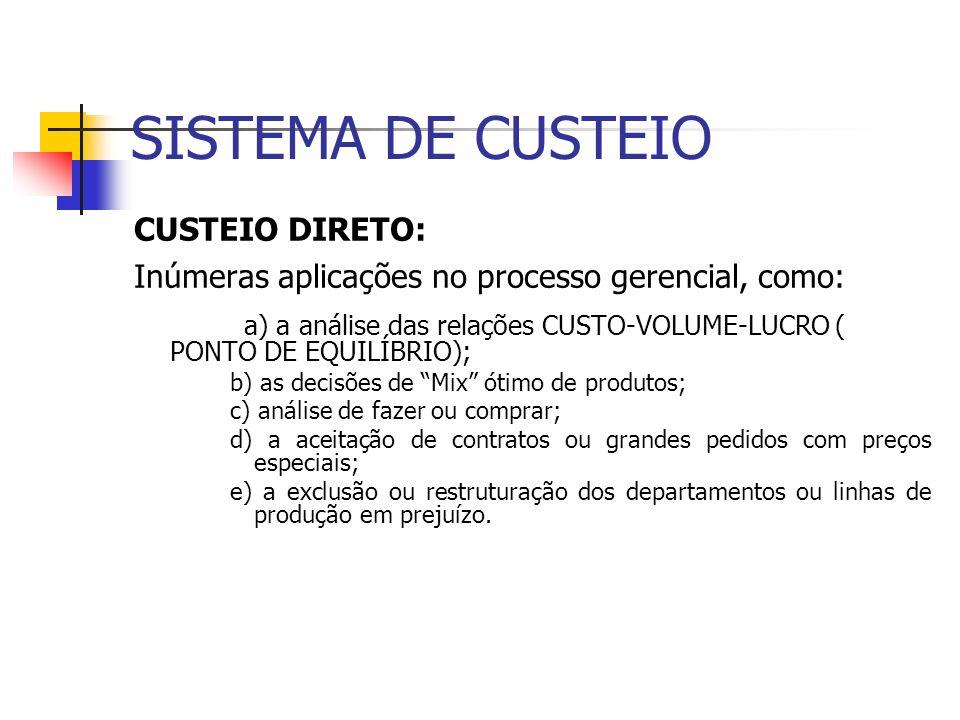 SISTEMA DE CUSTEIO CUSTEIO DIRETO: Inúmeras aplicações no processo gerencial, como: a) a análise das relações CUSTO-VOLUME-LUCRO ( PONTO DE EQUILÍBRIO