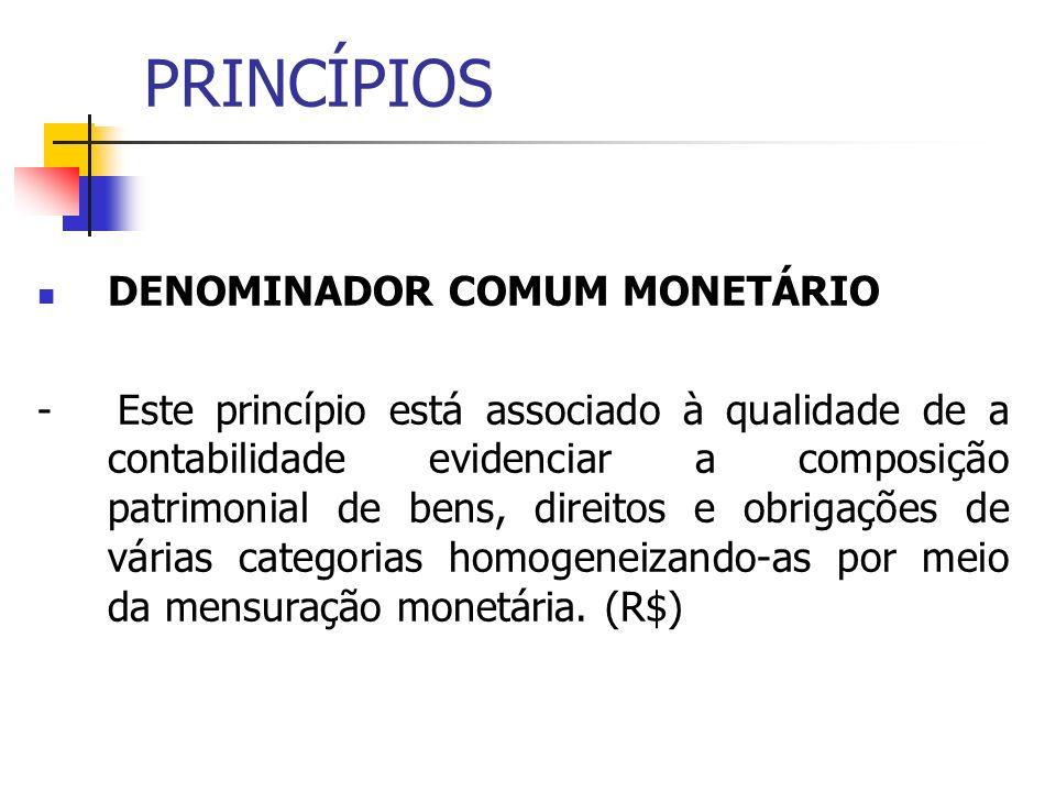 PRINCÍPIOS DENOMINADOR COMUM MONETÁRIO - Este princípio está associado à qualidade de a contabilidade evidenciar a composição patrimonial de bens, dir