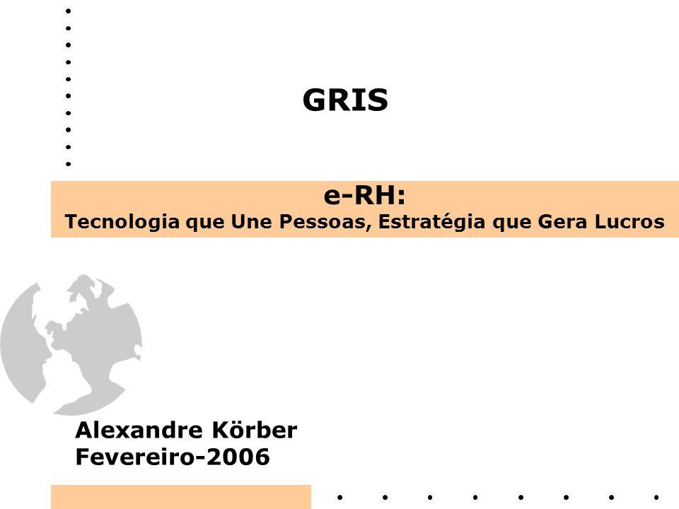 GRIS e-RH: Tecnologia que Une Pessoas, Estratégia que Gera Lucros Alexandre Körber Fevereiro-2006
