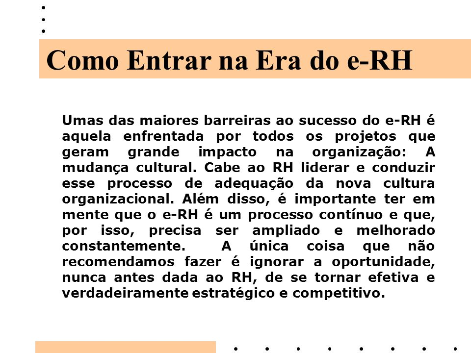Umas das maiores barreiras ao sucesso do e-RH é aquela enfrentada por todos os projetos que geram grande impacto na organização: A mudança cultural. C