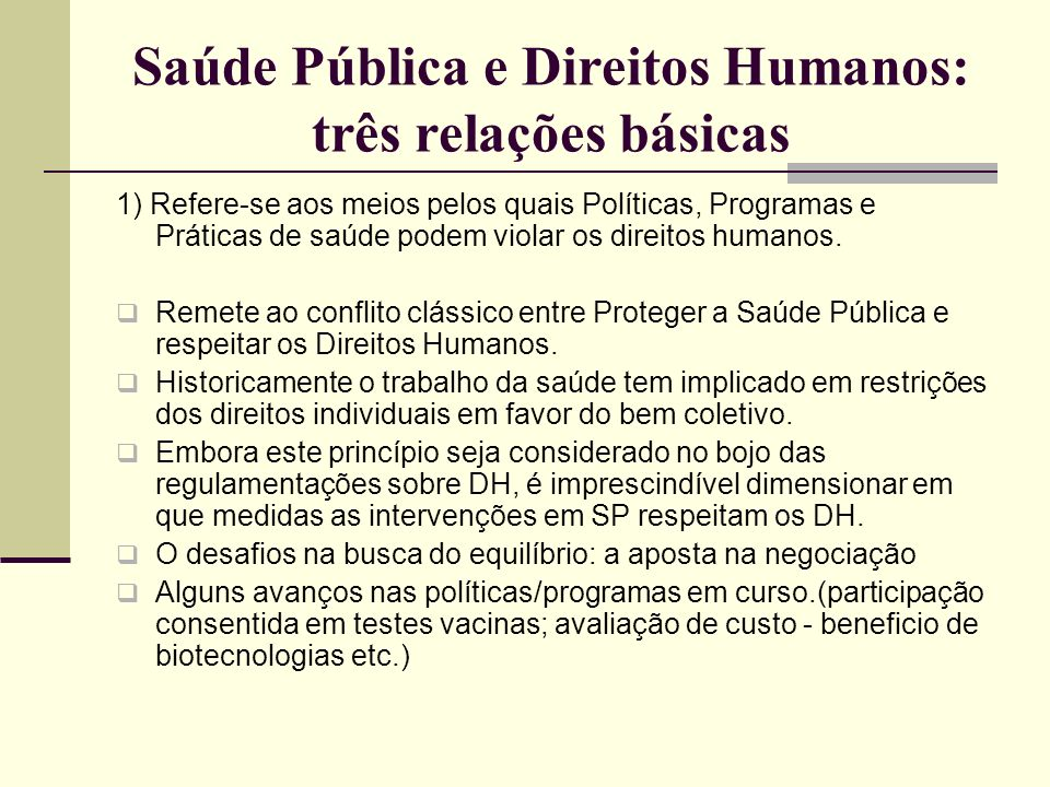 Saúde Pública e Direitos Humanos: três relações básicas 1) Refere-se aos meios pelos quais Políticas, Programas e Práticas de saúde podem violar os di
