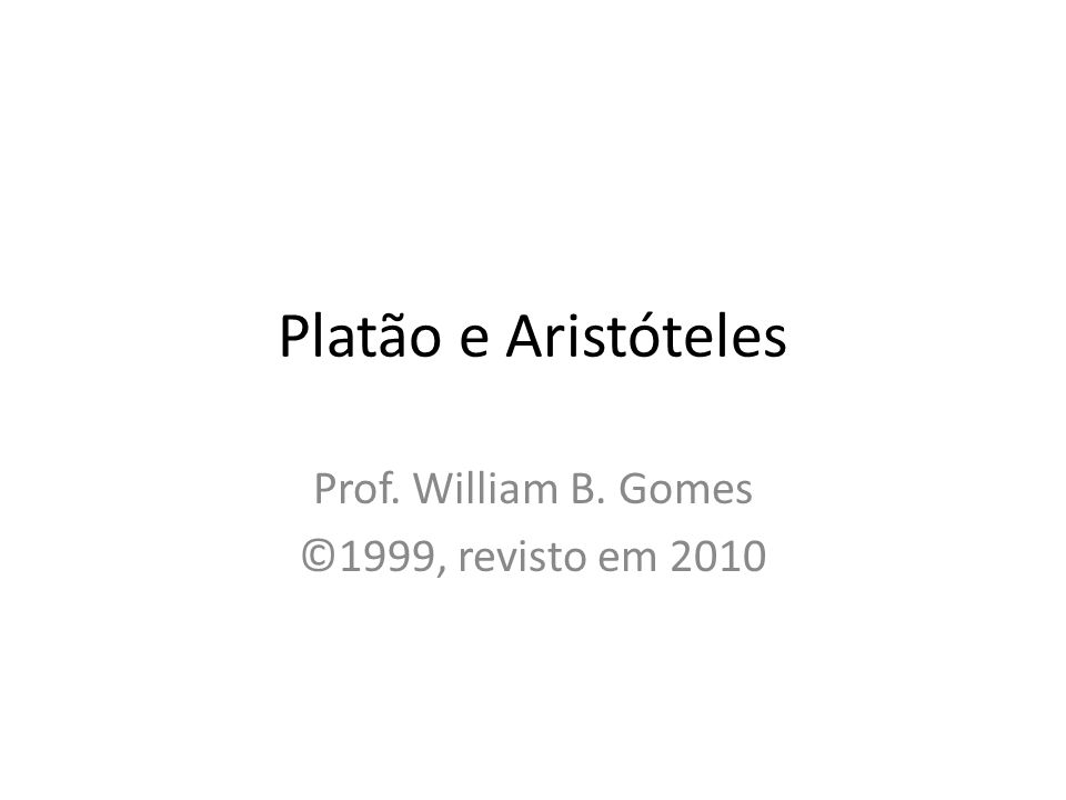 Platão e Aristóteles Prof. William B. Gomes ©1999, revisto em 2010