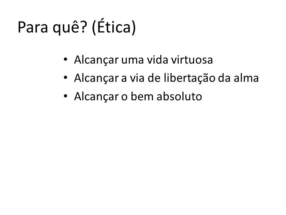 Para quê? (Ética) Alcançar uma vida virtuosa Alcançar a via de libertação da alma Alcançar o bem absoluto