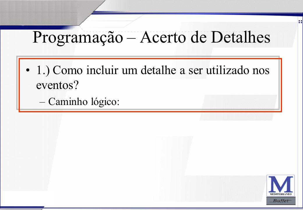 24/07/2003 Programação – Acerto de Detalhes 1.) Como incluir um detalhe a ser utilizado nos eventos? –Caminho lógico: