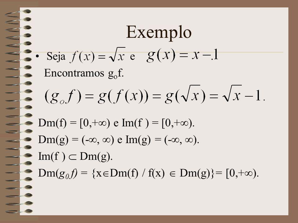Exemplo Seja e. Encontramos g o f. Dm(f) = [0,+ ) e Im(f ) = [0,+ ). Dm(g) = (-, ) e Im(g) = (-, ). Im(f ) Dm(g). Dm(g 0 f) = {x Dm(f) / f(x) Dm(g)}=