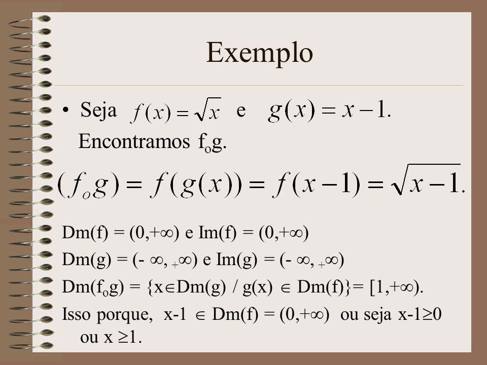 Exemplo Seja e. Encontramos f o g. Dm(f) = (0,+ ) e Im(f) = (0,+ ) Dm(g) = (-, + ) e Im(g) = (-, + ) Dm(f o g) = {x Dm(g) / g(x) Dm(f)}= [1,+ ). Isso