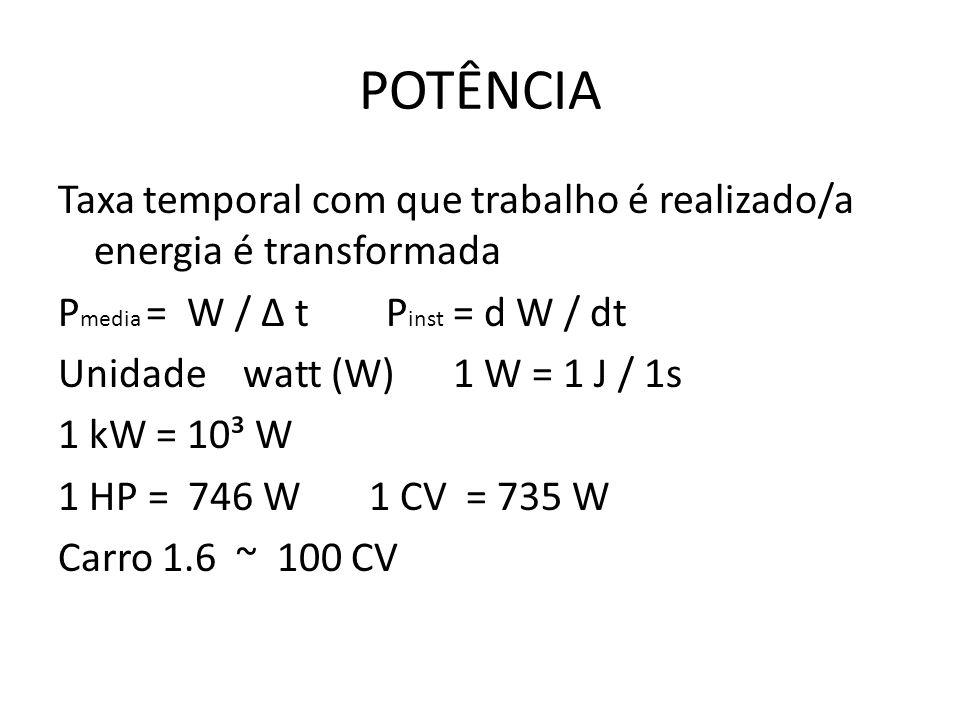 POTÊNCIA Taxa temporal com que trabalho é realizado/a energia é transformada P media = W / Δ t P inst = d W / dt Unidade watt (W) 1 W = 1 J / 1s 1 kW