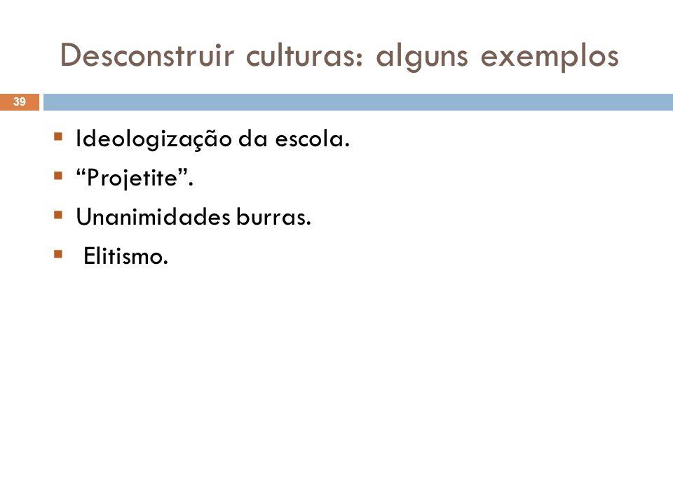 Desconstruir culturas: alguns exemplos Ideologização da escola. Projetite. Unanimidades burras. Elitismo. 39