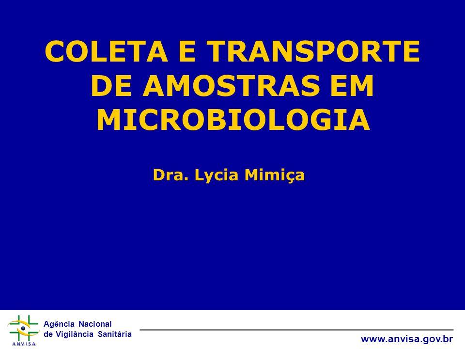 Agência Nacional de Vigilância Sanitária www.anvisa.gov.br COLETA E TRANSPORTE DE AMOSTRAS EM MICROBIOLOGIA Dra. Lycia Mimiça