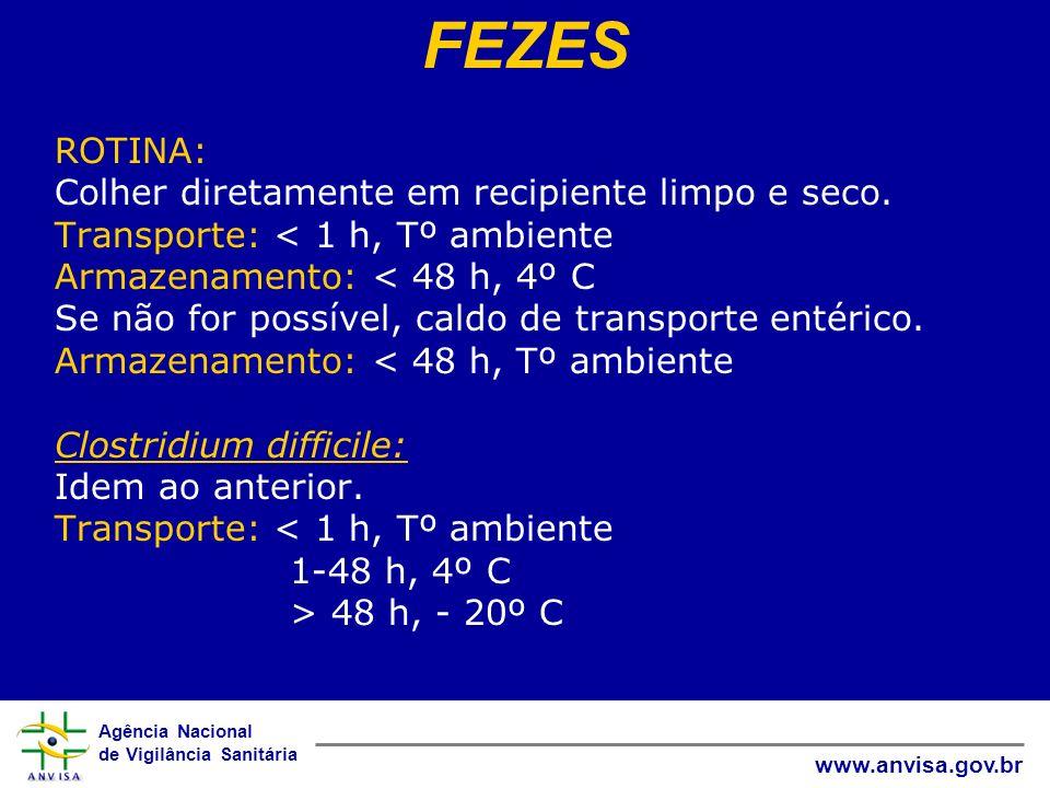 Agência Nacional de Vigilância Sanitária www.anvisa.gov.br ROTINA: Colher diretamente em recipiente limpo e seco. Transporte: 48 h, - 20º C FEZES