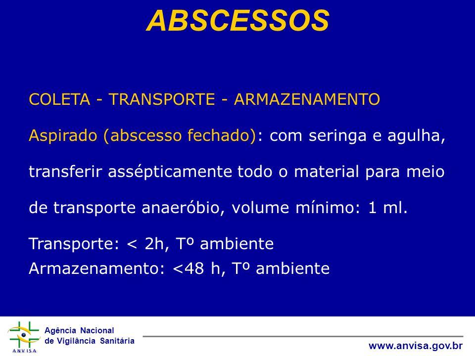 Agência Nacional de Vigilância Sanitária www.anvisa.gov.br ABSCESSOS COLETA - TRANSPORTE - ARMAZENAMENTO Aspirado (abscesso fechado): com seringa e ag