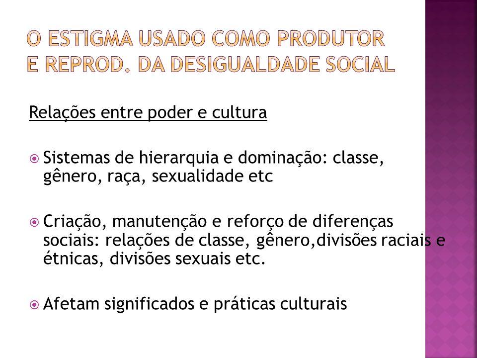 Relações entre poder e cultura Sistemas de hierarquia e dominação: classe, gênero, raça, sexualidade etc Criação, manutenção e reforço de diferenças s