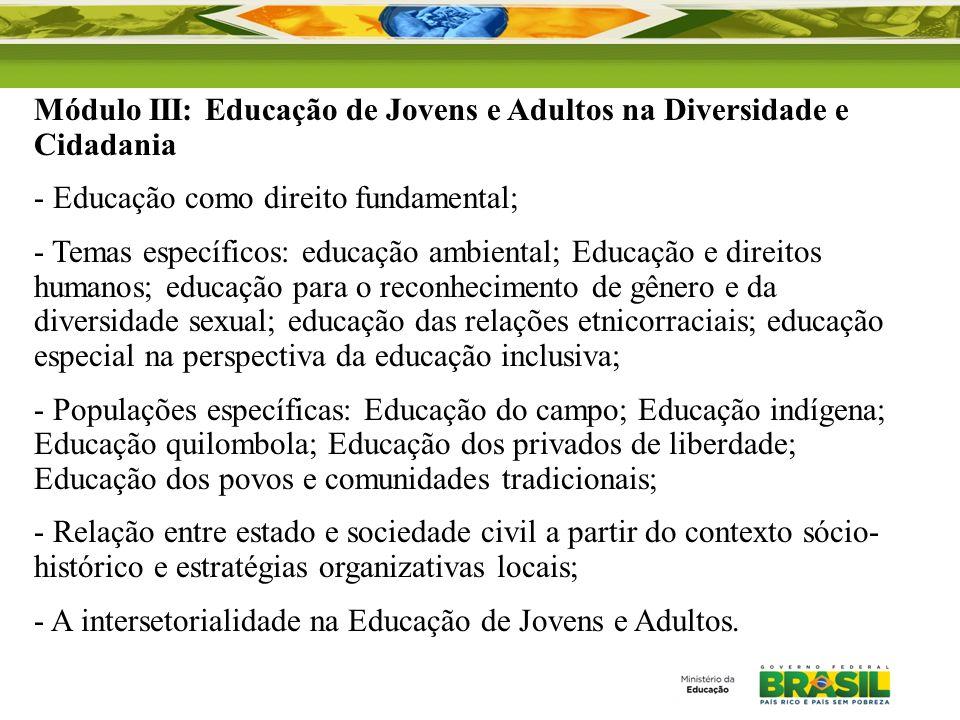 Módulo III: Educação de Jovens e Adultos na Diversidade e Cidadania - Educação como direito fundamental; - Temas específicos: educação ambiental; Educ