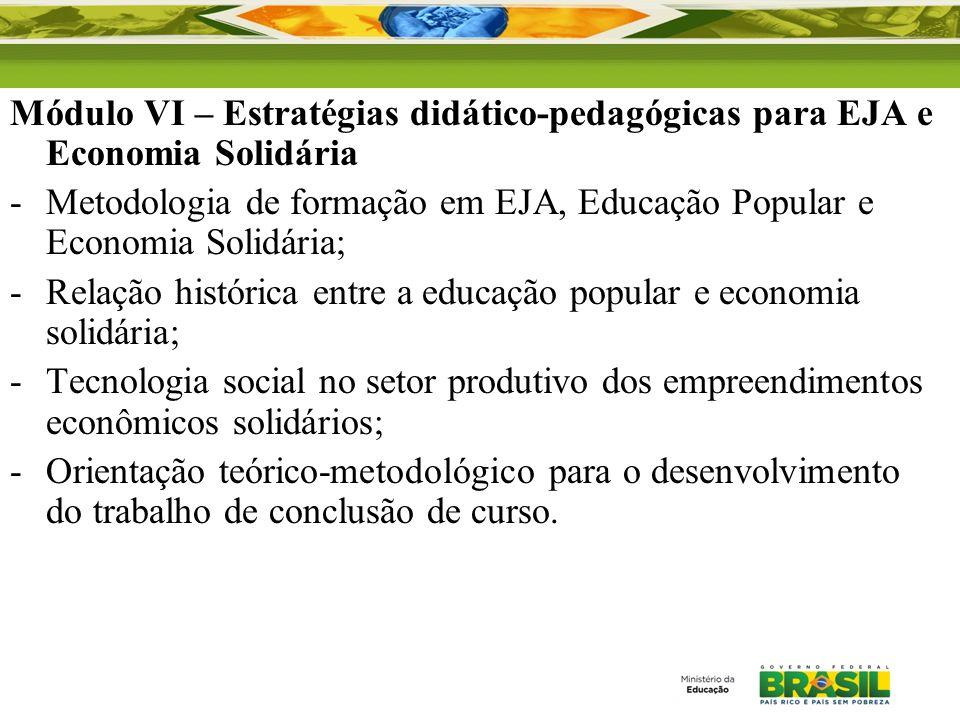 Módulo VI – Estratégias didático-pedagógicas para EJA e Economia Solidária -Metodologia de formação em EJA, Educação Popular e Economia Solidária; -Re