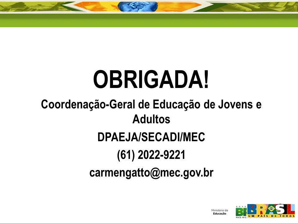 OBRIGADA! Coordenação-Geral de Educação de Jovens e Adultos DPAEJA/SECADI/MEC (61) 2022-9221 carmengatto@mec.gov.br