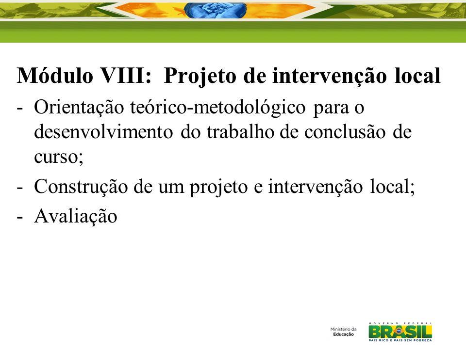 Módulo VIII: Projeto de intervenção local -Orientação teórico-metodológico para o desenvolvimento do trabalho de conclusão de curso; -Construção de um