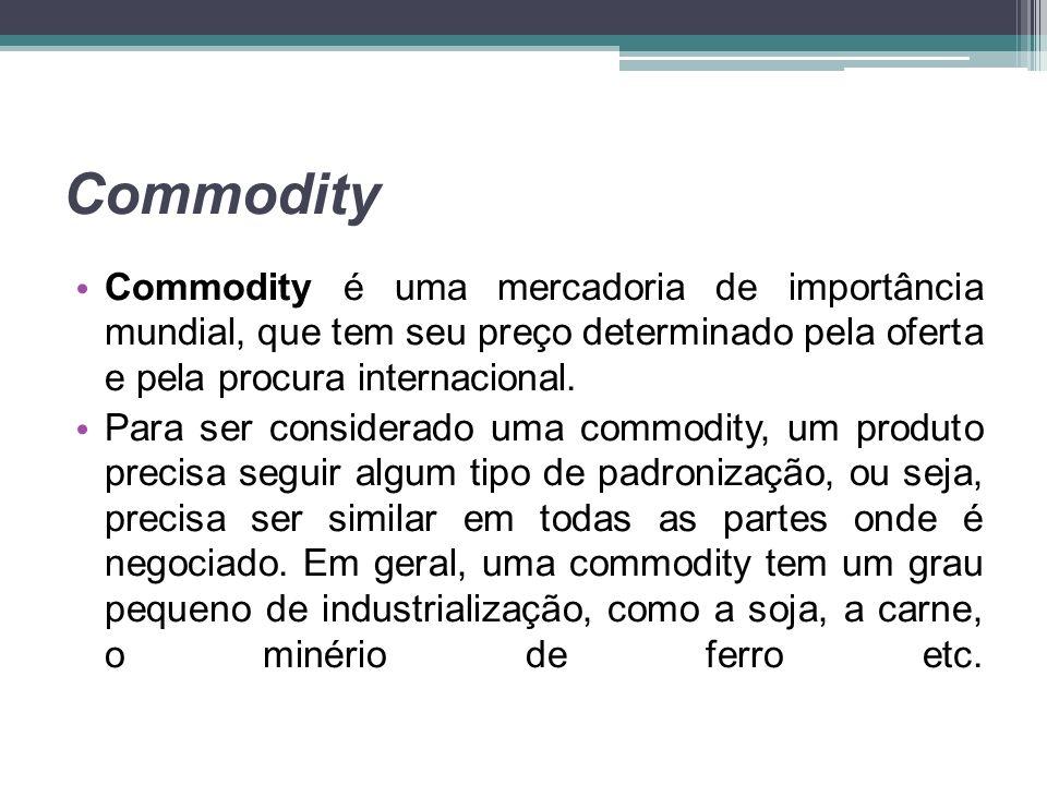 Commodity Commodity é uma mercadoria de importância mundial, que tem seu preço determinado pela oferta e pela procura internacional. Para ser consider