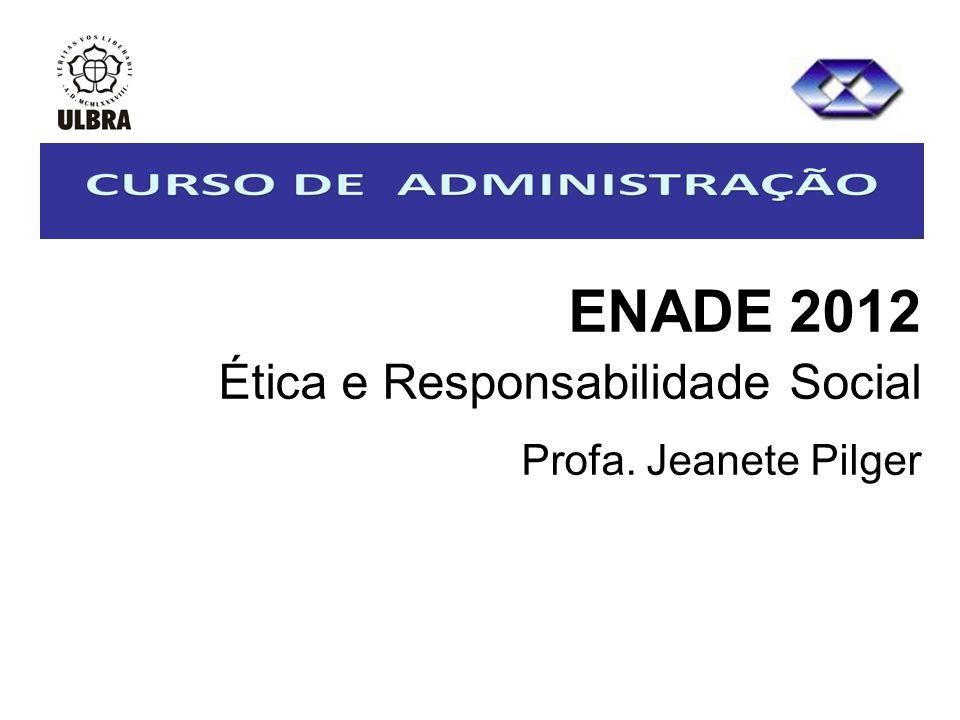 ENADE 2012 Ética e Responsabilidade Social Profa. Jeanete Pilger