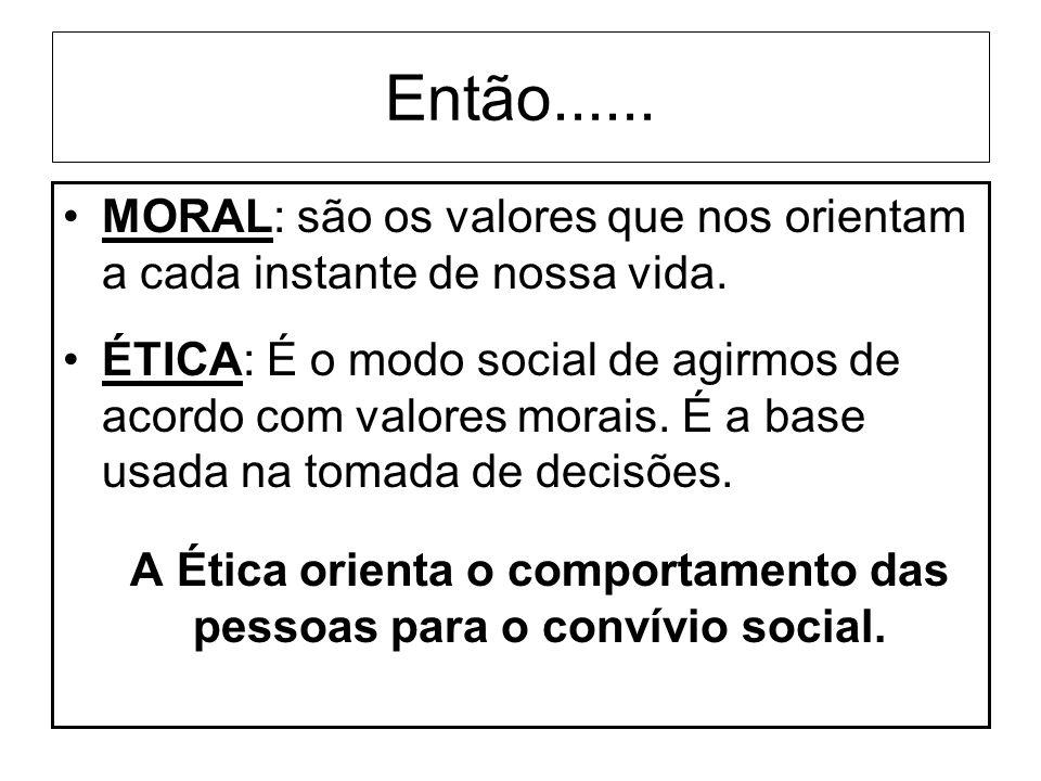 Então...... MORAL: são os valores que nos orientam a cada instante de nossa vida. ÉTICA: É o modo social de agirmos de acordo com valores morais. É a