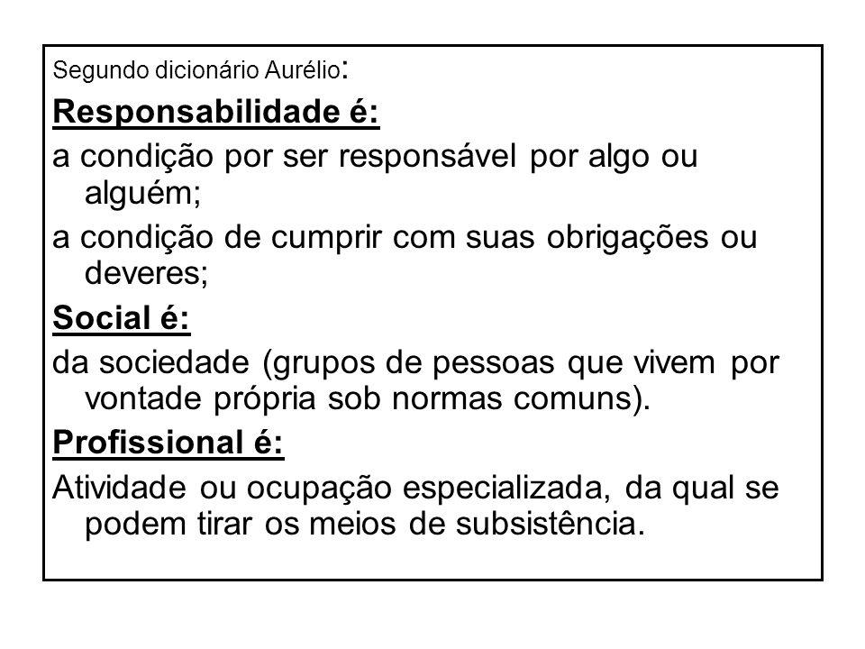 Segundo dicionário Aurélio : Responsabilidade é: a condição por ser responsável por algo ou alguém; a condição de cumprir com suas obrigações ou dever