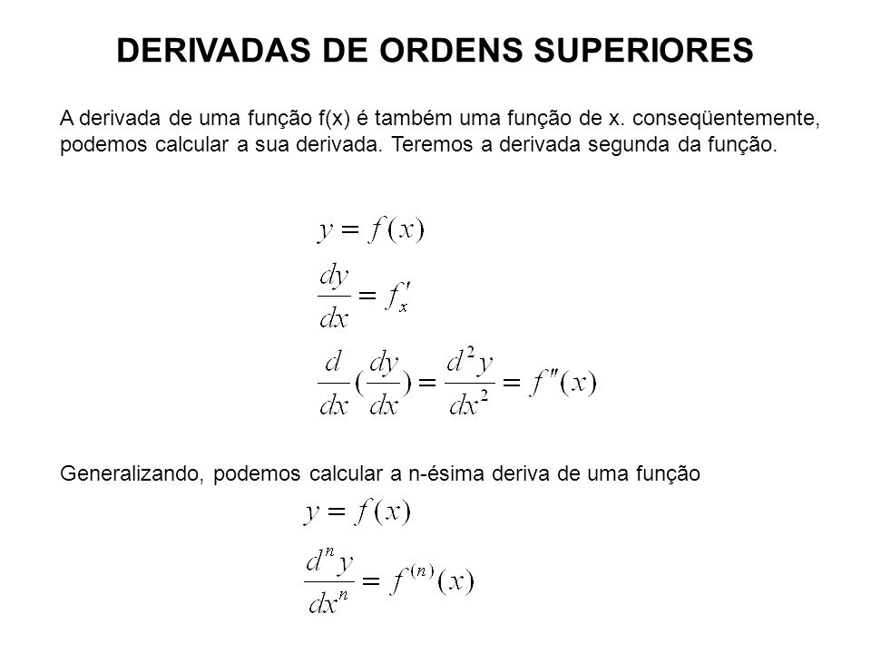 DERIVADAS DE ORDENS SUPERIORES A derivada de uma função f(x) é também uma função de x. conseqüentemente, podemos calcular a sua derivada. Teremos a de