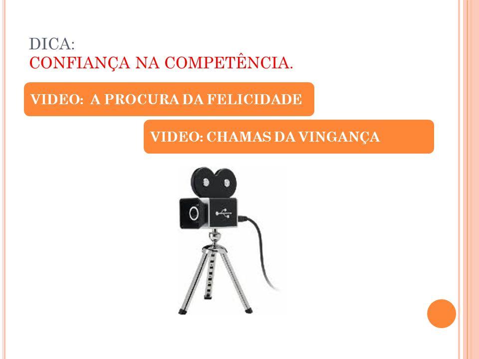 DICA: CONFIANÇA NA COMPETÊNCIA. VIDEO: A PROCURA DA FELICIDADE VIDEO: CHAMAS DA VINGANÇA
