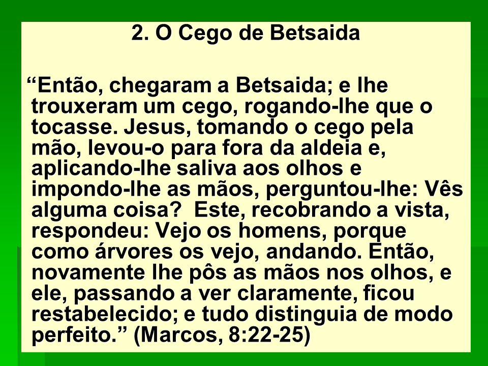 2. O Cego de Betsaida Então, chegaram a Betsaida; e lhe trouxeram um cego, rogando-lhe que o tocasse. Jesus, tomando o cego pela mão, levou-o para for