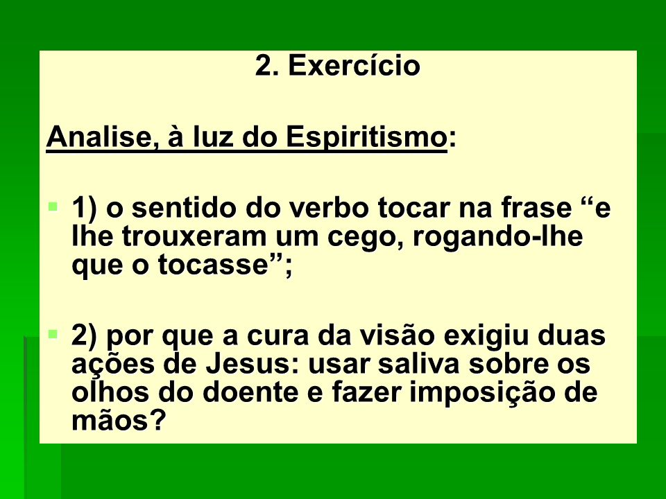 2. Exercício Analise, à luz do Espiritismo: 1) o sentido do verbo tocar na frase e lhe trouxeram um cego, rogando-lhe que o tocasse; 1) o sentido do v
