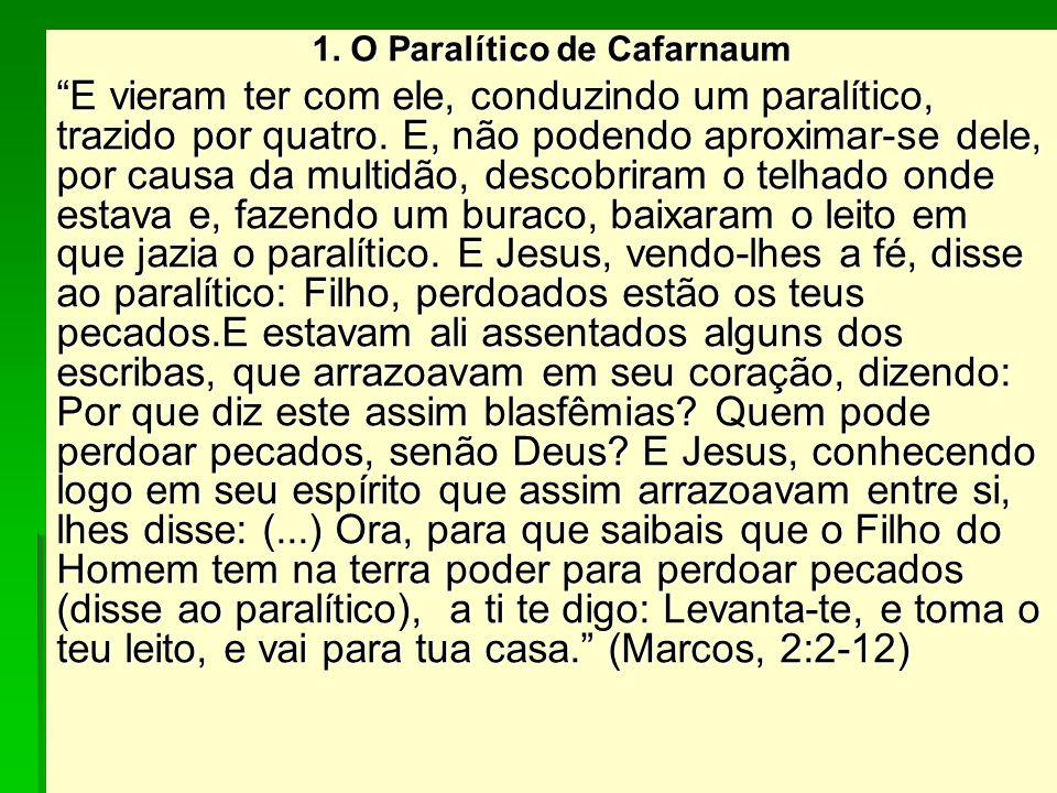 1. O Paralítico de Cafarnaum E vieram ter com ele, conduzindo um paralítico, trazido por quatro. E, não podendo aproximar-se dele, por causa da multid