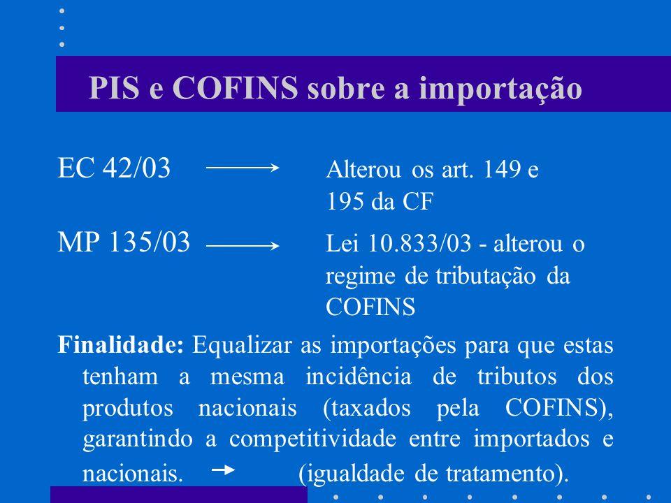 PIS e COFINS sobre a importação EC 42/03 Alterou os art. 149 e 195 da CF MP 135/03 Lei 10.833/03 - alterou o regime de tributação da COFINS Finalidade