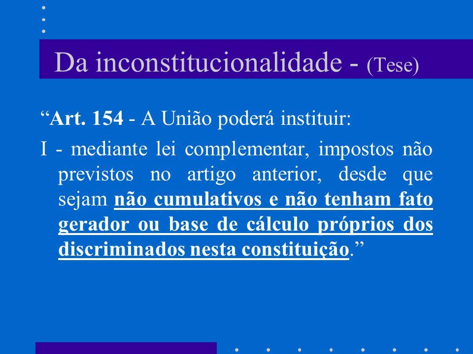 Da inconstitucionalidade - (Tese) Art. 154 - A União poderá instituir: I - mediante lei complementar, impostos não previstos no artigo anterior, desde