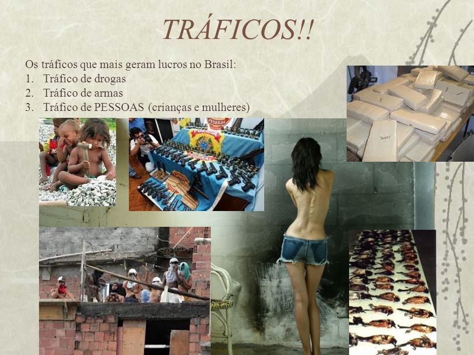 TRÁFICOS!! Os tráficos que mais geram lucros no Brasil: 1.Tráfico de drogas 2.Tráfico de armas 3.Tráfico de PESSOAS (crianças e mulheres)
