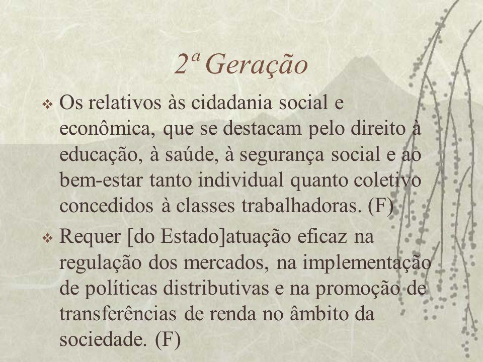 2ª Geração Os relativos às cidadania social e econômica, que se destacam pelo direito à educação, à saúde, à segurança social e ao bem-estar tanto ind