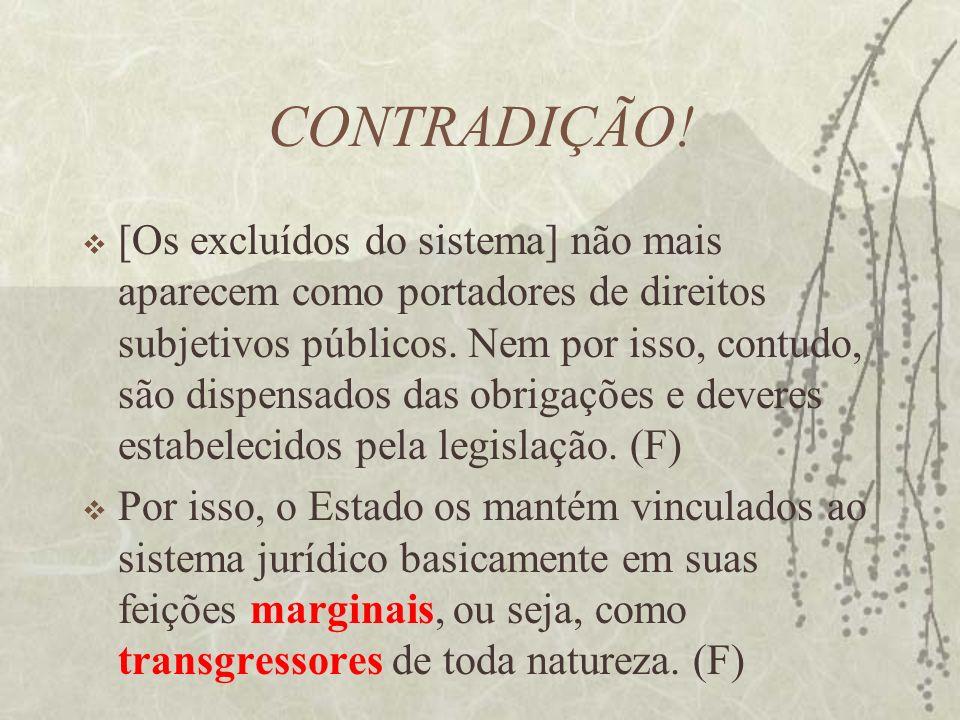 CONTRADIÇÃO! [Os excluídos do sistema] não mais aparecem como portadores de direitos subjetivos públicos. Nem por isso, contudo, são dispensados das o