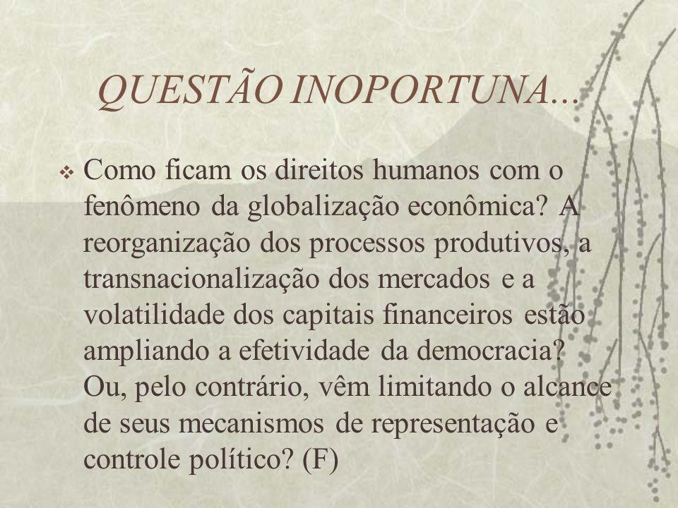 QUESTÃO INOPORTUNA... Como ficam os direitos humanos com o fenômeno da globalização econômica? A reorganização dos processos produtivos, a transnacion