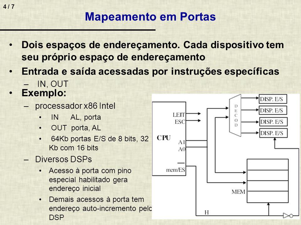 5 / 7 Exemplo de programação (dois métodos) – Supor endereços dos registradores do controlador de impressão sejam: 2F8H (caractere) 2F9H (estado) – Dois bits de estado AL = 1 indica erro AL = 0 indica caractere sendo impresso – Trecho do programa para imprimir o caractere A Exemplos de Programação Mapeado em memória le_status: mov AL, 2F9H or AL, 00 jnz le_status mov AL, A mov 2F8, AL Mapeado com portas le_status: in AL, 2F9H or AL, 00 jnz le_status mov AL, A out 2F8, AL