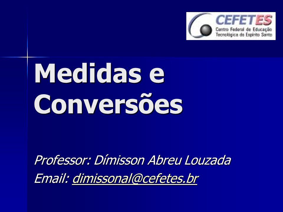 Medidas e Conversões Professor: Dímisson Abreu Louzada Email: dimissonal@cefetes.br dimissonal@cefetes.br