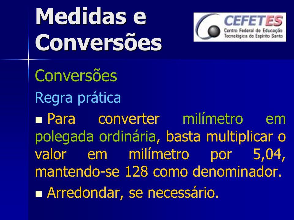 Medidas e Conversões Conversões Regra prática Para converter milímetro em polegada ordinária, basta multiplicar o valor em milímetro por 5,04, mantend