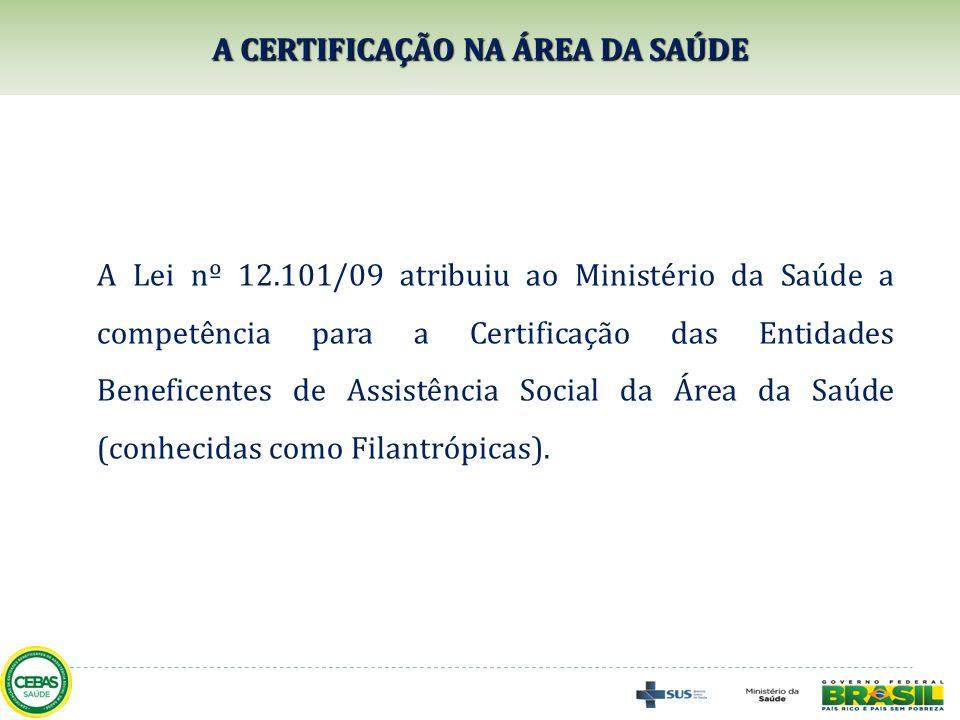 A CERTIFICAÇÃO NA ÁREA DA SAÚDE A Lei nº 12.101/09 atribuiu ao Ministério da Saúde a competência para a Certificação das Entidades Beneficentes de Ass