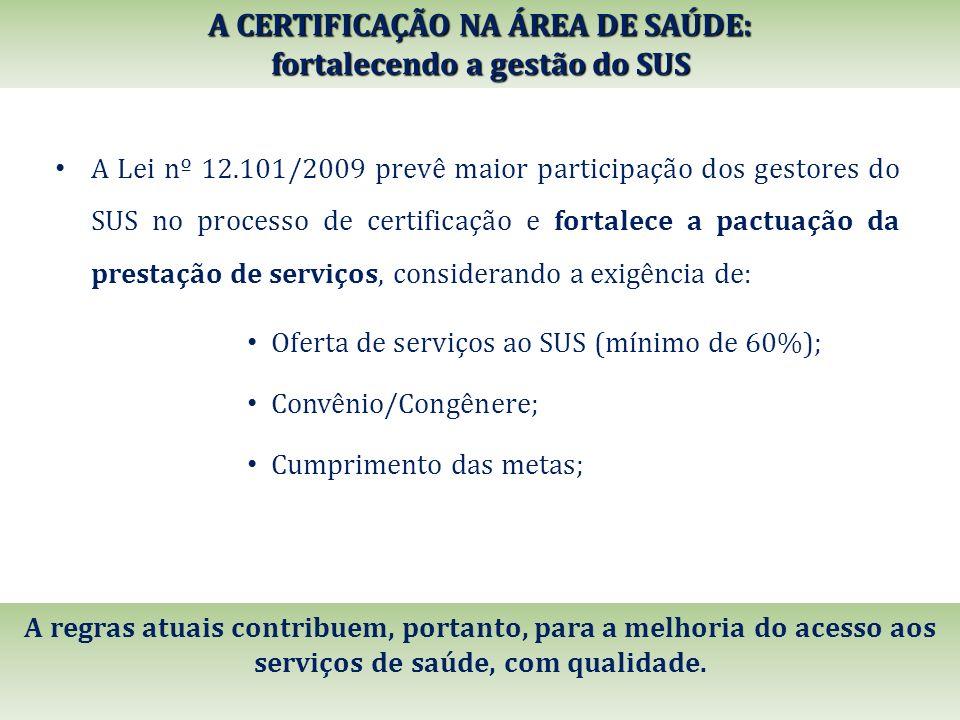 A CERTIFICAÇÃO NA ÁREA DE SAÚDE: fortalecendo a gestão do SUS A Lei nº 12.101/2009 prevê maior participação dos gestores do SUS no processo de certifi