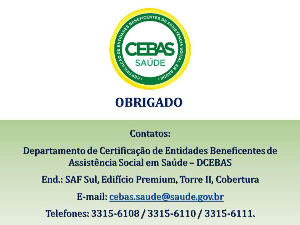 OBRIGADO Contatos: Departamento de Certificação de Entidades Beneficentes de Assistência Social em Saúde – DCEBAS End.: SAF Sul, Edifício Premium, Tor