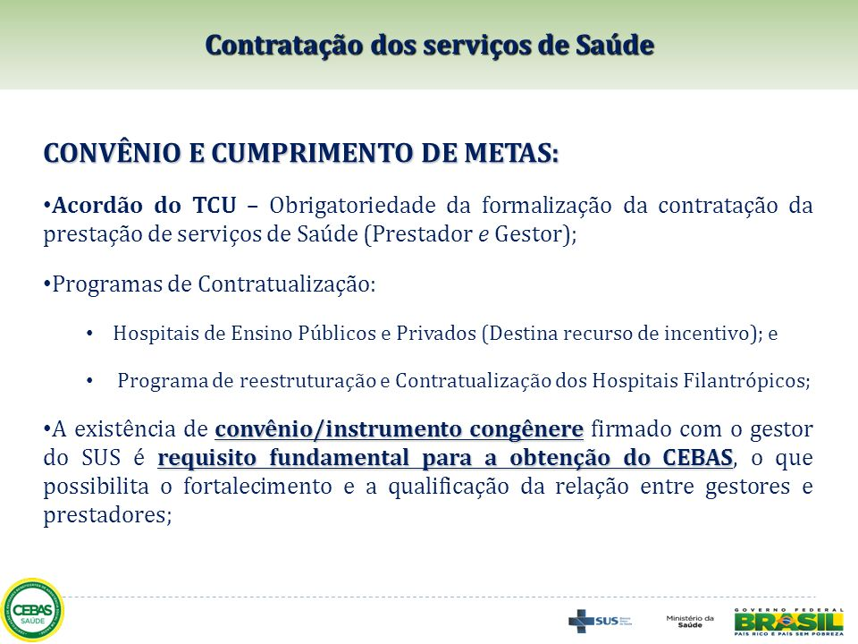 A CERTIFICAÇÃO NA ÁREA DE SAÚDE: fortalecendo a gestão do SUS A Lei nº 12.101/2009 prevê maior participação dos gestores do SUS no processo de certificação e fortalece a pactuação da prestação de serviços, considerando a exigência de: Oferta de serviços ao SUS (mínimo de 60%); Convênio/Congênere; Cumprimento das metas; A regras atuais contribuem, portanto, para a melhoria do acesso aos serviços de saúde, com qualidade.