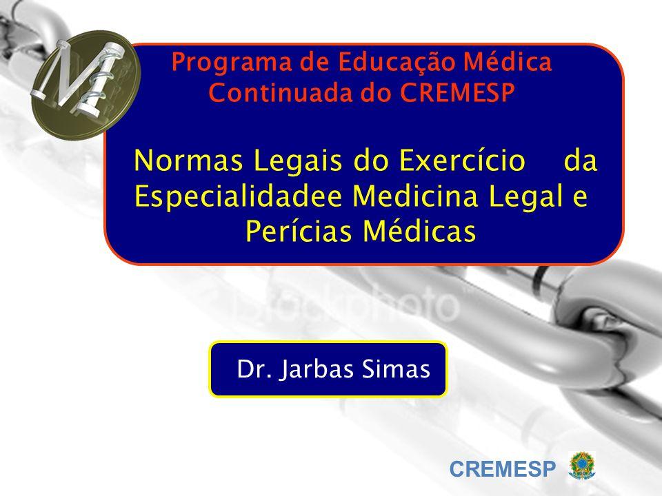 Programa de Educação Médica Continuada do CREMESP Normas Legais do Exercício da Especialidadee Medicina Legal e Perícias Médicas Dr. Jarbas Simas CREM