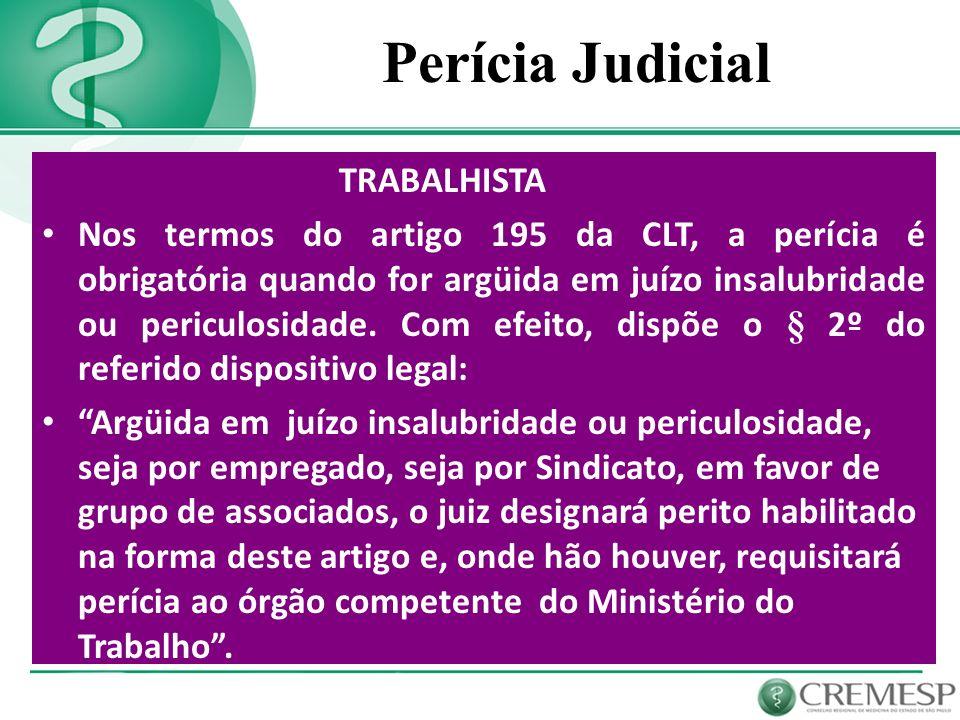 Perícia Judicial TRABALHISTA Nos termos do artigo 195 da CLT, a perícia é obrigatória quando for argüida em juízo insalubridade ou periculosidade. Com