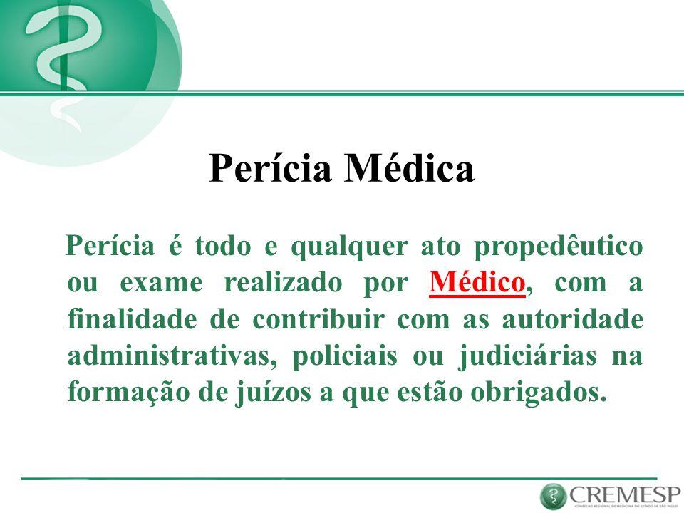 Perícia Médica Perícia é todo e qualquer ato propedêutico ou exame realizado por Médico, com a finalidade de contribuir com as autoridade administrati