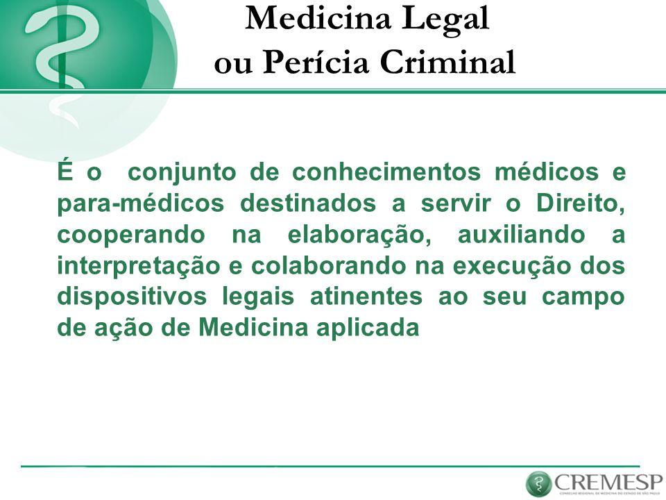 Medicina Legal ou Perícia Criminal É o conjunto de conhecimentos médicos e para-médicos destinados a servir o Direito, cooperando na elaboração, auxil