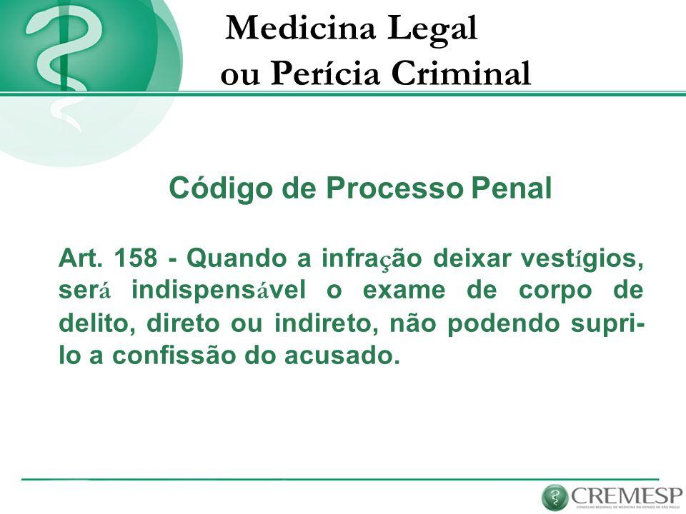 Medicina Legal ou Perícia Criminal Código de Processo Penal Art. 158 - Quando a infra ç ão deixar vest í gios, ser á indispens á vel o exame de corpo