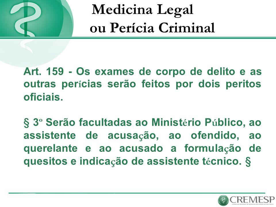 Medicina Legal ou Perícia Criminal Art. 159 - Os exames de corpo de delito e as outras per í cias serão feitos por dois peritos oficiais. § 3 º Serão