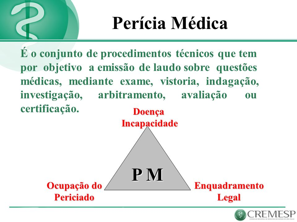 É o conjunto de procedimentos técnicos que tem por objetivo a emissão de laudo sobre questões médicas, mediante exame, vistoria, indagação, investigaç
